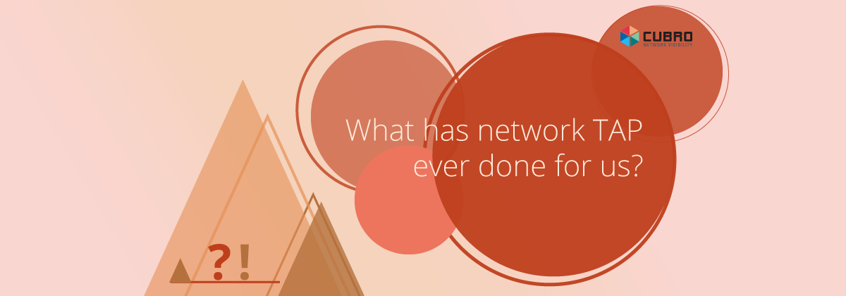 What has a network TAP ever done for us - Cubro